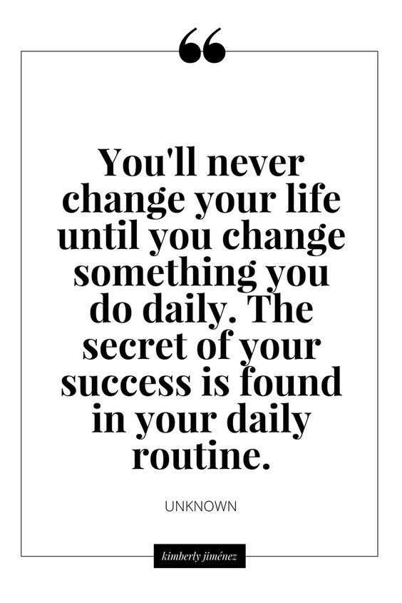 You'll never change your life until you change something you do daily. The secret of success is a good daily routine.