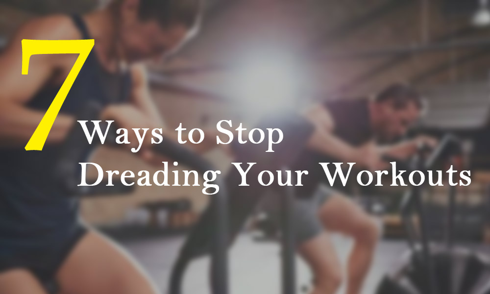 7 Ways to Stop Dreading Your Workouts 7 Ways to Stop Dreading Your Workouts